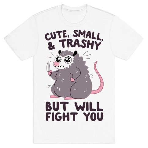Cute, Small, & Trashy, But Will Fight You T-Shirt