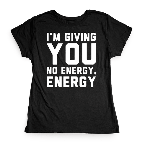 I'm Giving You No Energy Energy Meme White Print Womens T-Shirt