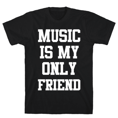 Music is My Only Friend Mens T-Shirt