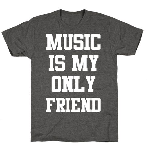 Music is My Only Friend Mens/Unisex T-Shirt