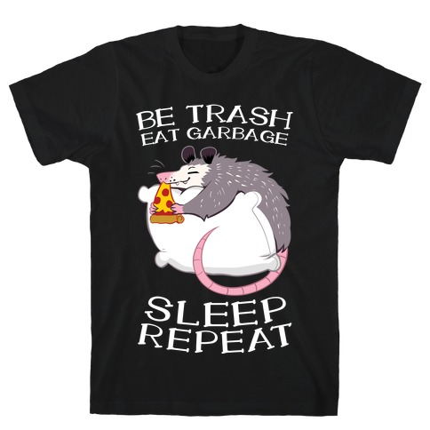 Be Trash, Eat Garbage, Sleep, Repeat T-Shirt