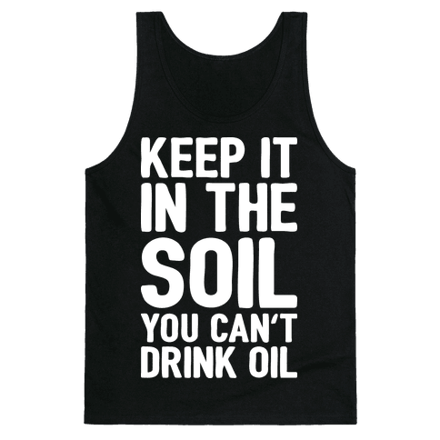 Keep It In The Soil You Can't Drink Oil Tank Top