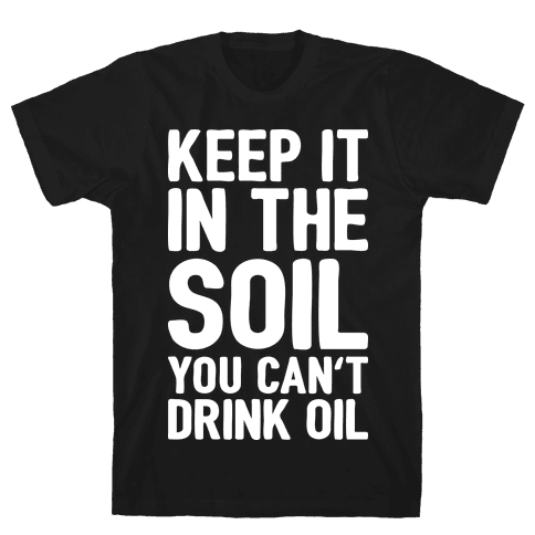 Keep It In The Soil You Can't Drink Oil Mens T-Shirt