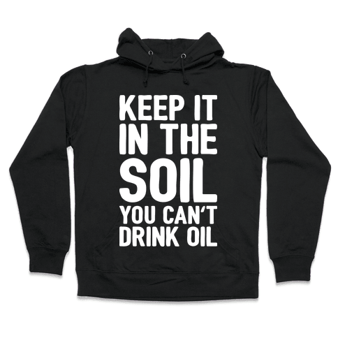 Keep It In The Soil You Can't Drink Oil Hooded Sweatshirt