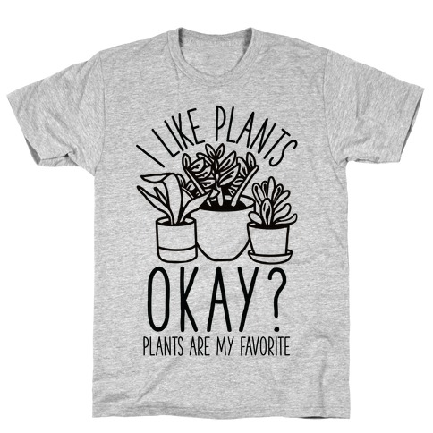 I Like Plants Okay Plants Are My Favorite T-Shirt