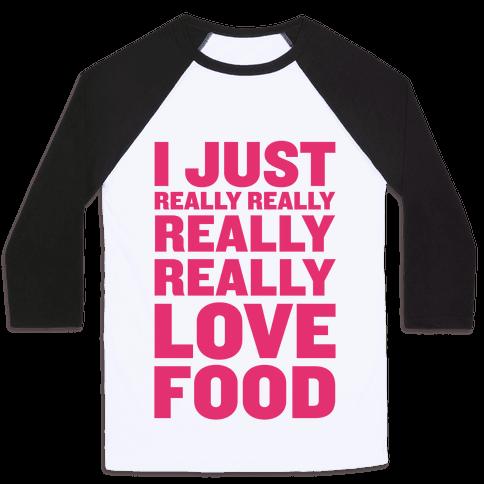 I Just Really Really Really Really Love Food Baseball Tee