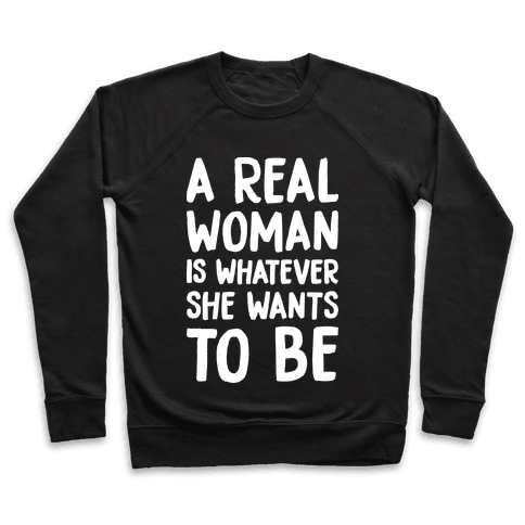 A Real Woman Is Whatever She Wants To Be Pullover