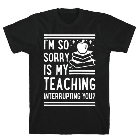 Is My Teaching Interrupting you Mens T-Shirt
