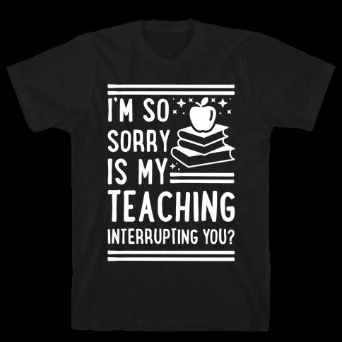 Is My Teaching Interrupting you Mens T-Shirt