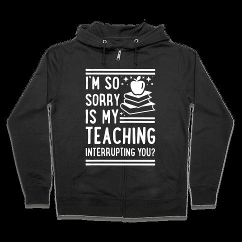 Is My Teaching Interrupting you Zip Hoodie