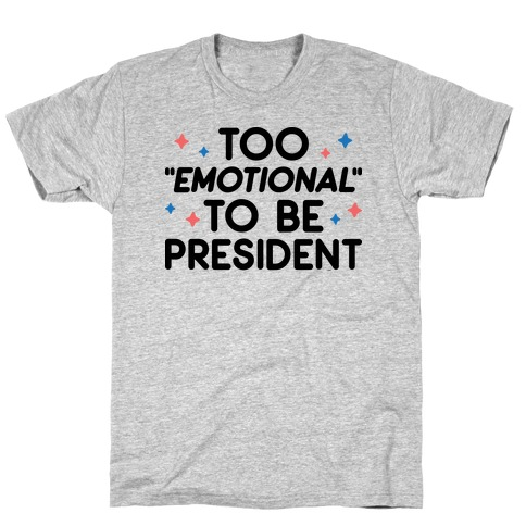 "Too ""Emotional"" To Be President T-Shirt"