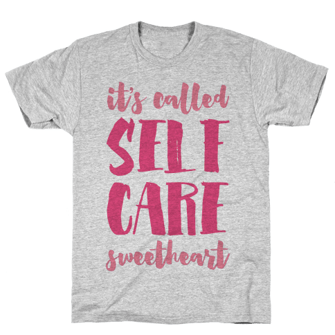 "It's Called ""Self Care,"" Sweetheart  Mens T-Shirt"
