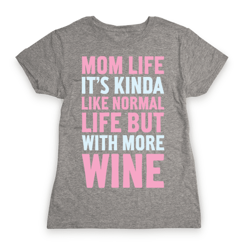Mom Life: It's Kinda Like Normal Life But With More Wine Womens T-Shirt