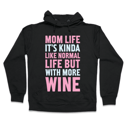 Mom Life: It's Kinda Like Normal Life But With More Wine Hooded Sweatshirt