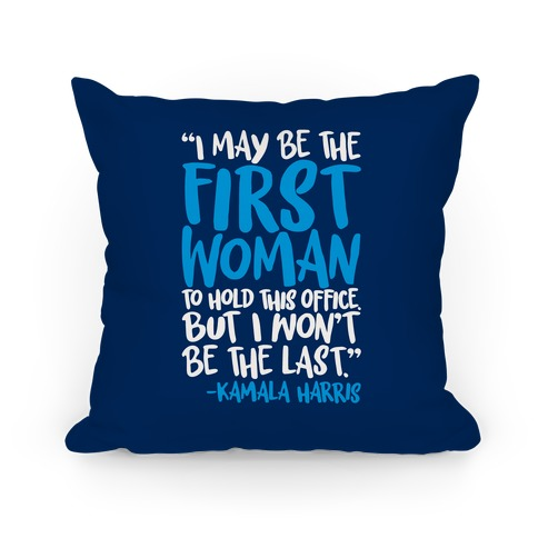 I May Be The First Woman To Hold This Office But I Won't Be The Last Kamala Harris Quote Pillow