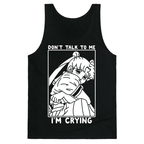 Don't Talk To Me I'm Crying Tank Top