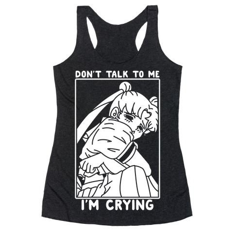 Don't Talk To Me I'm Crying Racerback Tank Top