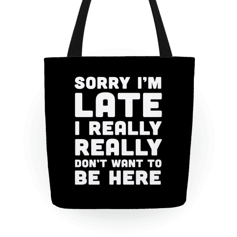 Sorry I'm Late I Really Really Don't Want To Be Here Tote