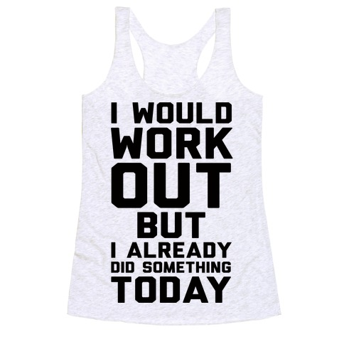 I Would Workout But I Already Did Something Today Racerback Tank Top