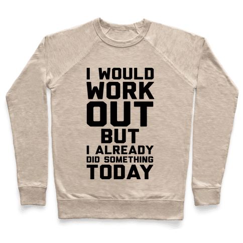 I Would Workout But I Already Did Something Today Pullover