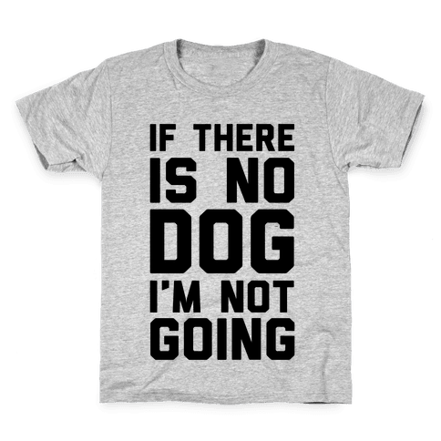 If There Is No Dog I'm Not Going Kids T-Shirt