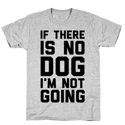 If There Is No Dog I'm Not Going Mens T-Shirt