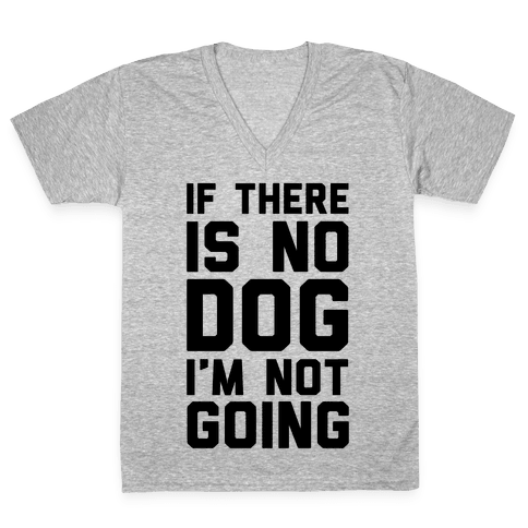 If There Is No Dog I'm Not Going V-Neck Tee Shirt