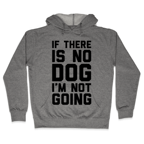 If There Is No Dog I'm Not Going Hooded Sweatshirt