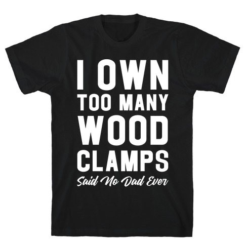 I Own Too Many Wood Clamps Said No Dad Ever T-Shirt