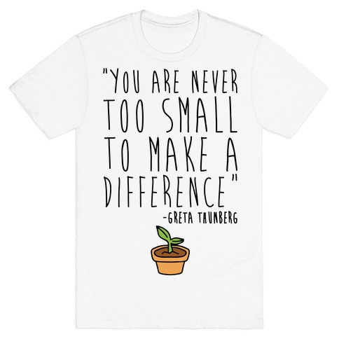 You Are Never Too Small To Make A Difference Greta Thunberg Quote T-Shirt