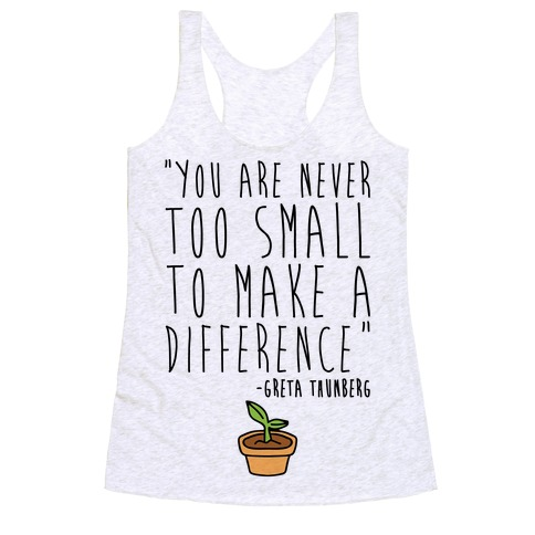You Are Never Too Small To Make A Difference Greta Thunberg Quote Racerback Tank Top