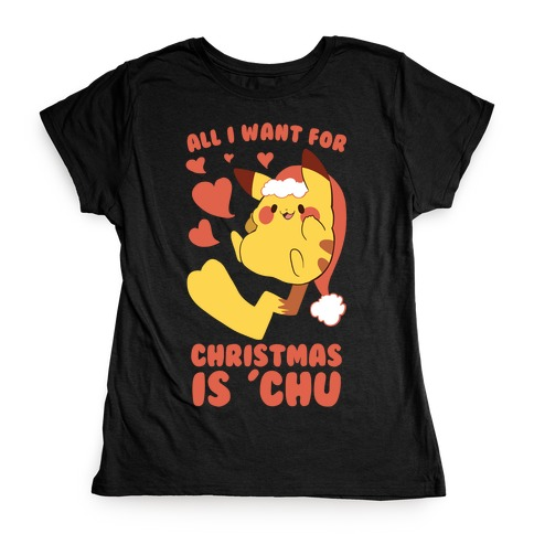 All I Want for Christmas Is 'Chu Womens T-Shirt