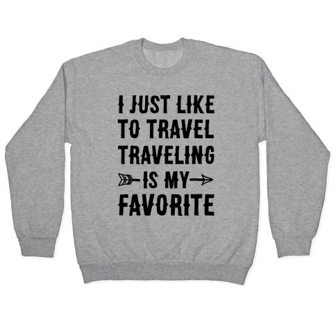 I Just Like To Travel Traveling Is My Favorite Pullover