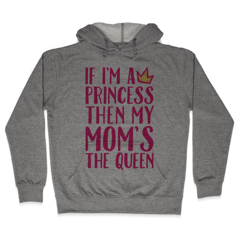 If I'm A Princess Then My Mom's The Queen Hooded Sweatshirt