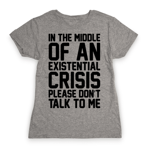 In The Middle Of An Existential Crisis Please Don't Talk To Me  Womens T-Shirt