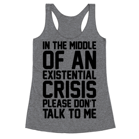 In The Middle Of An Existential Crisis Please Don't Talk To Me  Racerback Tank Top