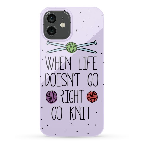 When Life Doesn't Go Right Go Knit Phone Case