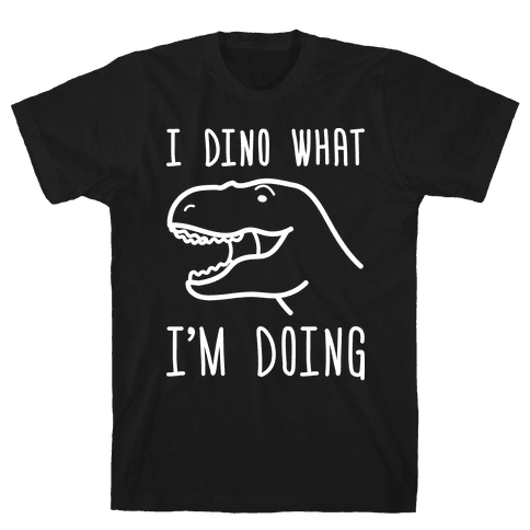 I Dino What I'm Doing Mens T-Shirt