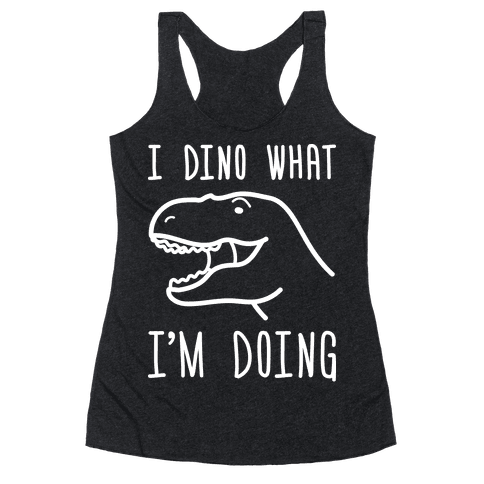 I Dino What I'm Doing Racerback Tank Top