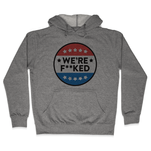 We're F**ked Political Button Hooded Sweatshirt