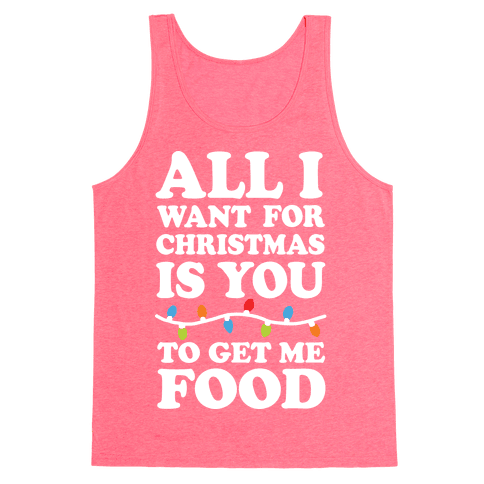 All I Want For Christmas Is You To Get Me Food Tank Top