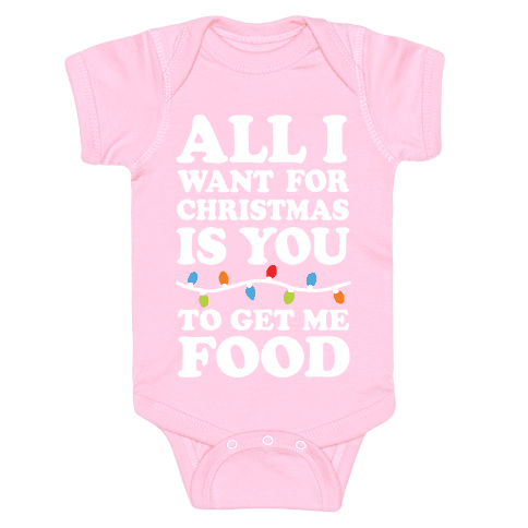 All I Want For Christmas Is You To Get Me Food Baby Onesy