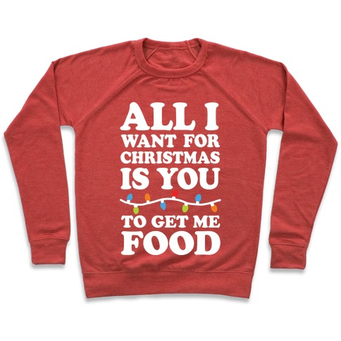 All I Want For Christmas Is You To Get Me Food Pullover