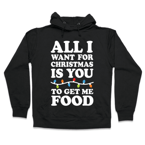 All I Want For Christmas Is You To Get Me Food Hooded Sweatshirt