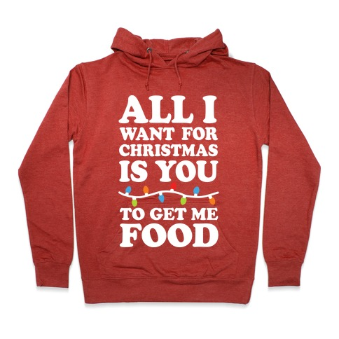 b74eeb145 All I Want For Christmas Is You To Get Me Food Hoodie | LookHUMAN