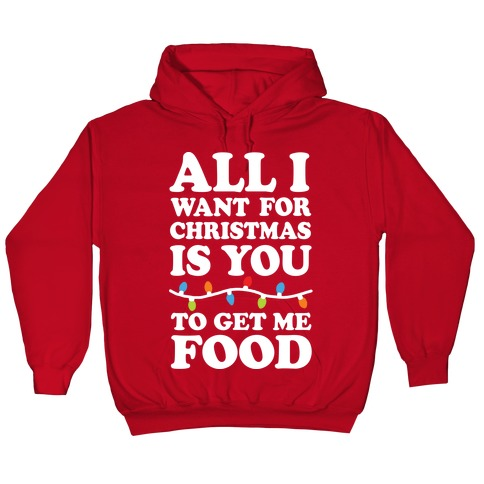 All I Want For Christmas Is You Original.All I Want For Christmas Is You To Get Me Food Hoodie Lookhuman