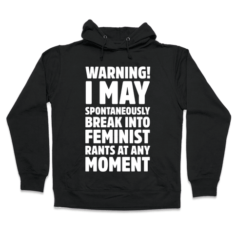 Warning! I May Spontaneously Break Into Feminist Rants At Any Moment Hooded Sweatshirt