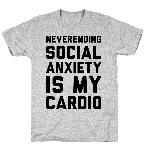 Neverending Social Anxiety Is My Cardio T-Shirt