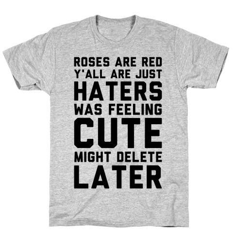 Roses are Red Y'all are Just Haters Was Feeling Cute Might Delete Later T-Shirt