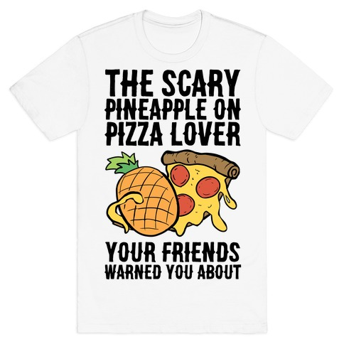 The Scary Pineapple On Pizza Lover Your Friends Warned You About T-Shirt